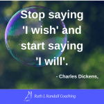 'Stop saying I wish, and start saying I will' - Charles Dickens (David Copperfield)