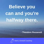 'Believe you can and you're halfway there' - Theodore Roosevelt
