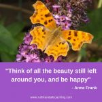 Think of all the beauty still left around you, and be happy - Anne Frank