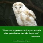 The most important choice you make is what you choose to make important