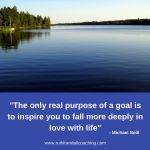 The only real purpose of a goal is to inspire you to fall more in love with life