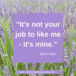 It's not your job to like me, it's mine - Byron Katie