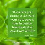 If you think your problem is out there, you'll try to solve it from the outside. Take the short cut, solve it from within