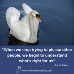 When we stop trying to please other people, we begin to understand what's right for us