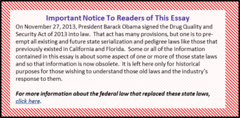 Important Notice To Readers of This Essay On November 27, 2013, President Barack Obama signed the Drug Quality and Security Act of 2013 into law. That act has many provisions, but one is to pre-empt all existing and future state serialization and pedigree laws like those that previously existed in California and Florida. Some or all of the information contained in this essay is about some aspect of one or more of those state laws and so that information is now obsolete. It is left here only for historical purposes for those wishing to understand those old laws and the industry's response to them.