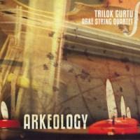Trilok GURTU / ARKÉ STRING QUARTET – Arkeology