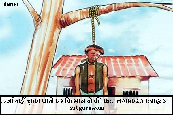 कर्जा नहीं चूका पाने पर किसान ने की फंदा लगाकर आत्महत्या