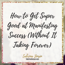 SUCCESS: How to Get Super Good at Manifesting Success (Without It Taking Forever)