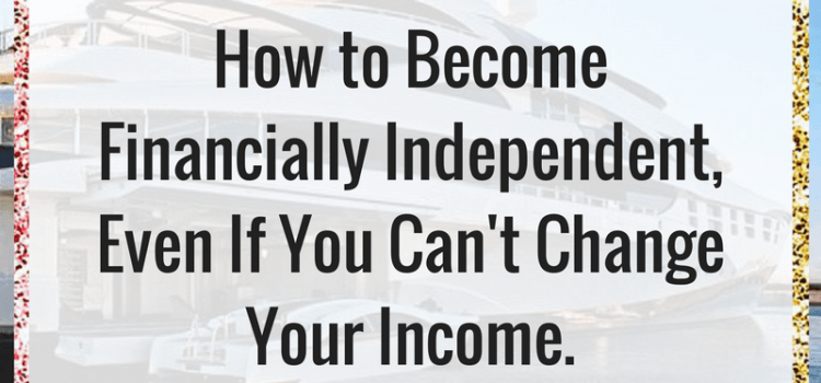 MONEY 101: How to Become Financially Independent, Even If You Can't Change Your Income.