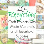 40+ Crafts with Waste Materials and Household Supplies