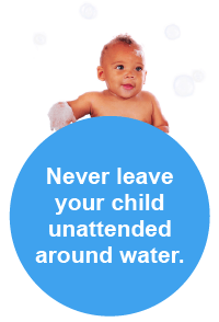 Never leave your child unattended around water.