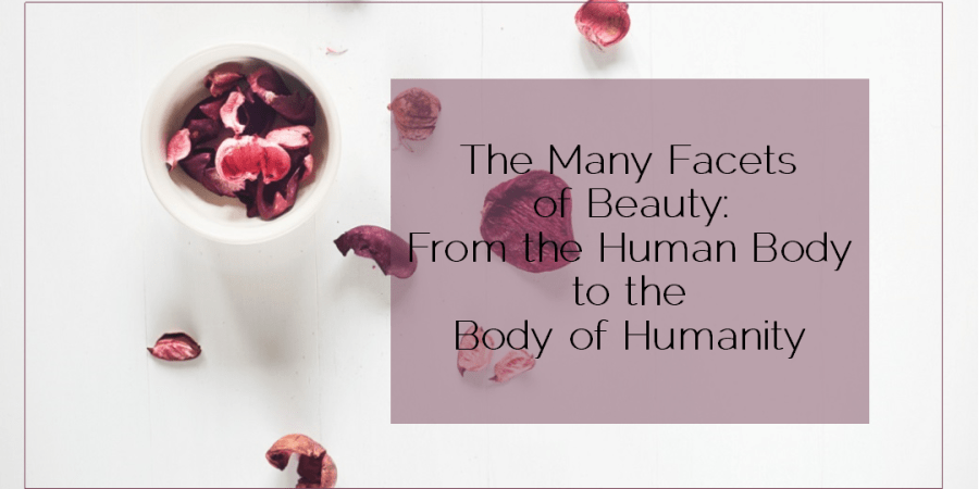 Sahar's Blog 2016 05 31 The Many Facets of Beauty From the Human Body to the Body of Humanity