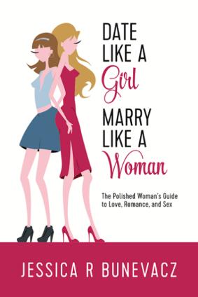 Date Like a Girl Marry Like a Woman Jessica R Bunevacz