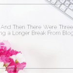 And Then There Were Three: Taking a Longer Break From Blogging