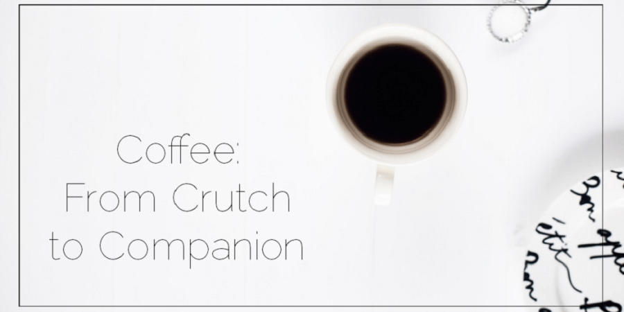 Sahar's Blog 2017 01 24 Coffee From Crutch to Companion