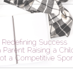 Redefining Success as a Parent: Raising a Child is Not a Competitive Sport