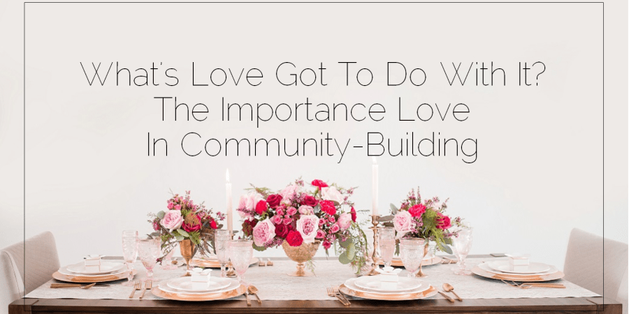 Sahar's Blog 2017 03 14 What's Love Got To Do With It The Importance Love In Community-Building