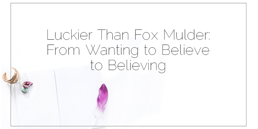 Tuesday Personal Development 2016 04 25 Luckier Than Fox Mulder From Wanting to Believe to Believing Retake of post dated 2008 08 28