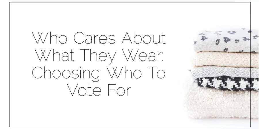 Sahar's Blog 2017 05 16 Who Cares About What They Wear Choosing Who To Vote For Header
