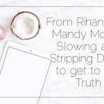 From Rihanna to Mandy Moore: Slowing and Stripping Down to get to the Truth
