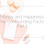 Money and Happiness: The Confounding Factor, Part II