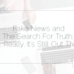 Fake News and The Search For Truth: No, Really, It's Still Out There