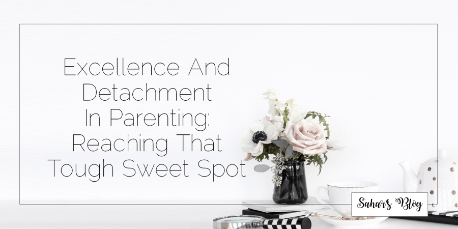 Sahar's Blog 2017 11 03 Excellence And Detachment In Parenting Reaching That Tough Sweet Spot Header