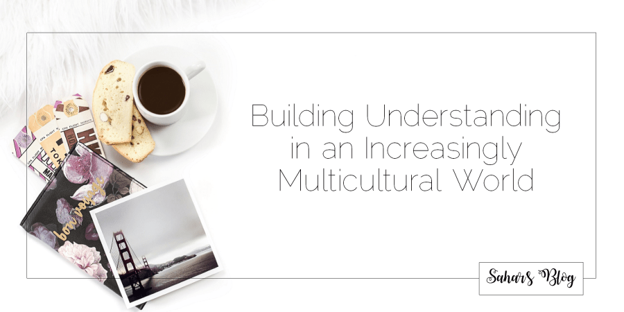 Sahar's Blog 2017 11 26 Building Understanding in an Increasingly Multicultural World