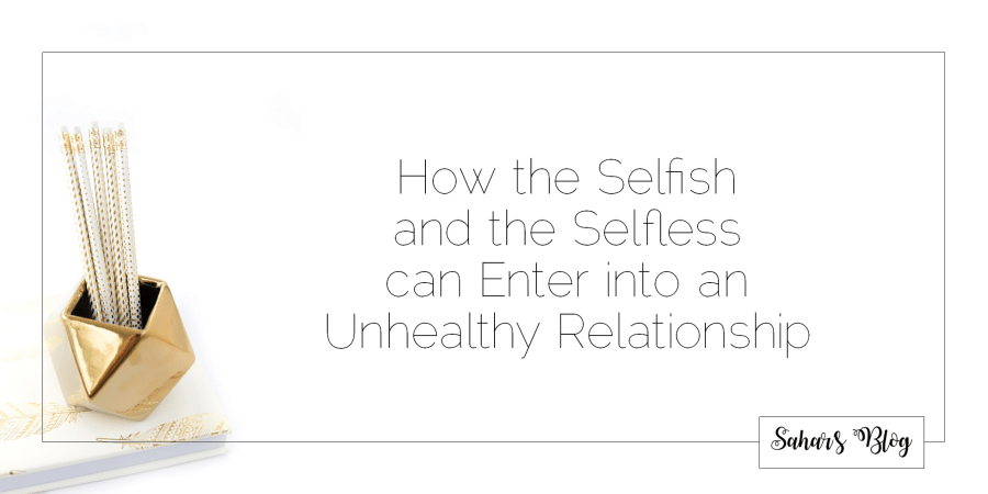 Sahar's Blog 2017 11 29 How the Selfish and the Selfless can Enter into an Unhealthy Relationship