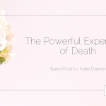 The Powerful Experience of Death: Guest Post by Katie Danner