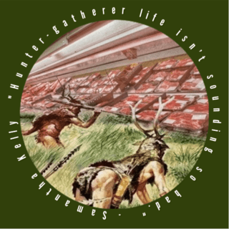 Hunter-gatherer life isn't sounding so bad. - Samantha Kelly