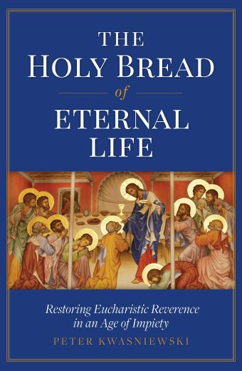 The Holy Bread of Eternal Life Restoring Eucharistic Reverence in an Age of Impiety