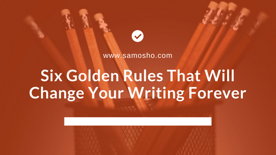 Six Golden Rules That Will Change Your Writing Forever
