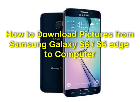 How to Download Pictures from Samsung Galaxy S6  to Computer