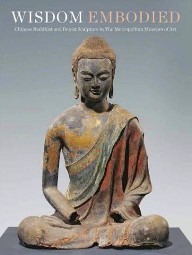 WISDOM EMBODIED: CHINESE BUDDHIST AND DAOIST SCULPTURE IN THE METROPOLITAN MUSEUM OF ART
