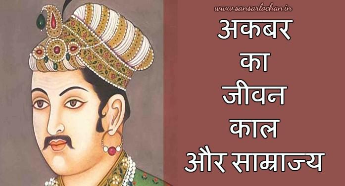 अकबर का जीवनकाल और साम्राज्य – Akbar's Life Story in Hindi