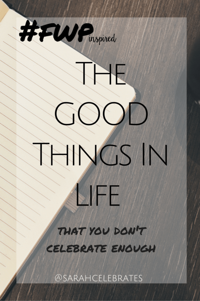 The GOOD Things In Life That You Don't Celebrate Enough (and how you plan on changing that) #FWPinspired