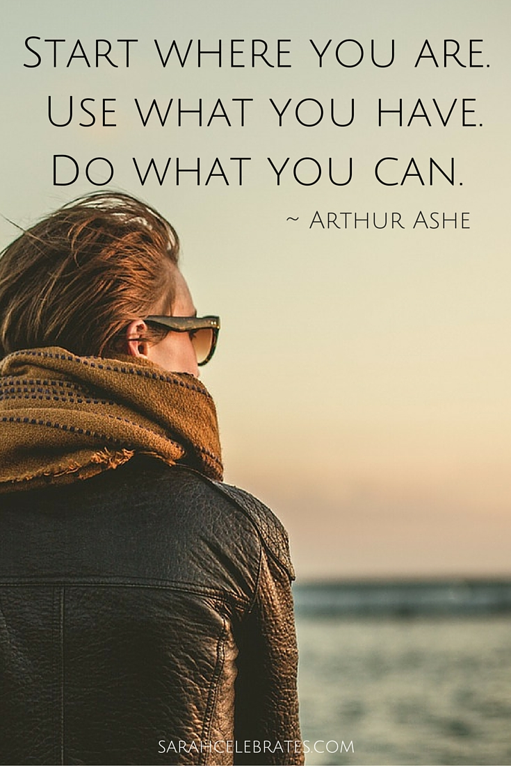 Start where you are. Use what you have. Do what you can. #MondayMotivation