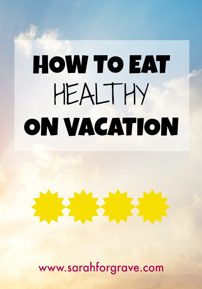 How to Eat Healthy on Vacation | www.sarahforgrave.com