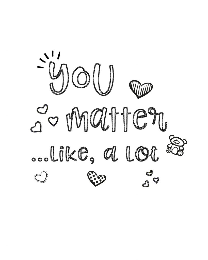 As you color this You Matter Coloring Sheet remember that You matter to God. You matter to me. You matter to friends and family. You matter. You're special and important just the way you are. You don't have to change or be someone else.