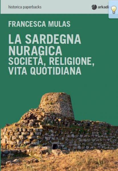 Francesca Mulas: La Sardegna Nuragica. Storia, religione, vita quotidiana. Edizioni Arkadia