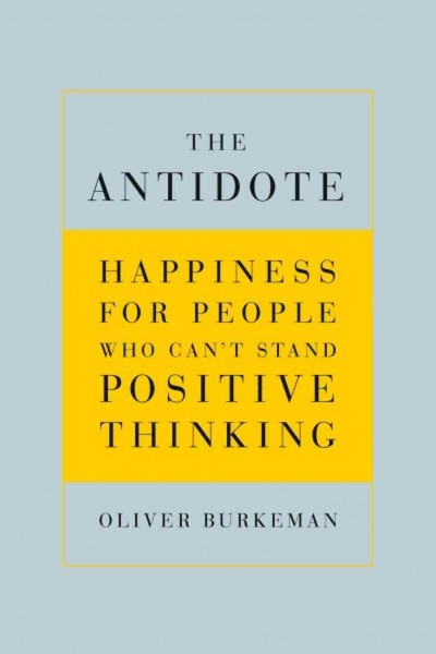 the-antidote-happiness-for-people-who-cant-stand-positive-thinking-burkeman
