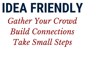 With the Idea Method, you Gather Your Crowd, Build Connections and Take Small Steps.