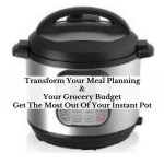 Transform Your Meal Planning & Your Grocery Budget Get The Most Out Of Your Instant Pot