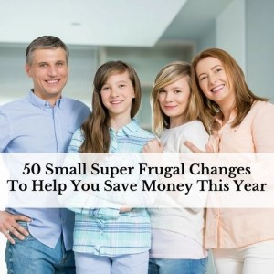 50 Small Super Frugal Changes To Help You Save Money This Year
