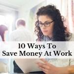 10 Ways To Save Money At Work