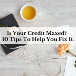 Is Your Credit Maxed?  10 Tips To Help You Fix It.