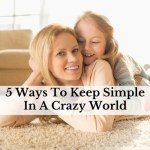 5 Ways To Keep Simple In A Crazy World