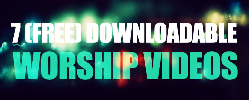 7 Downloadable Worship Videos (FREE!!)