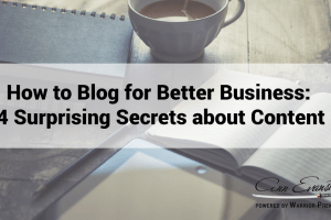 How to Blog for Better Business: 4 Surprising Sercrets about Content